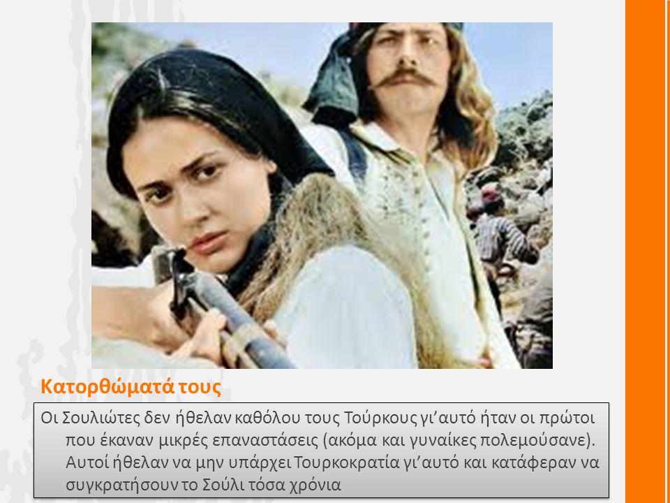 Κατορθώματά τους Οι Σουλιώτες δεν ήθελαν καθόλου τους Τούρκους γι'αυτό ήταν οι πρώτοι που έκαναν μικρές επαναστάσεις (ακόμα και γυναίκες πολεμούσανε).