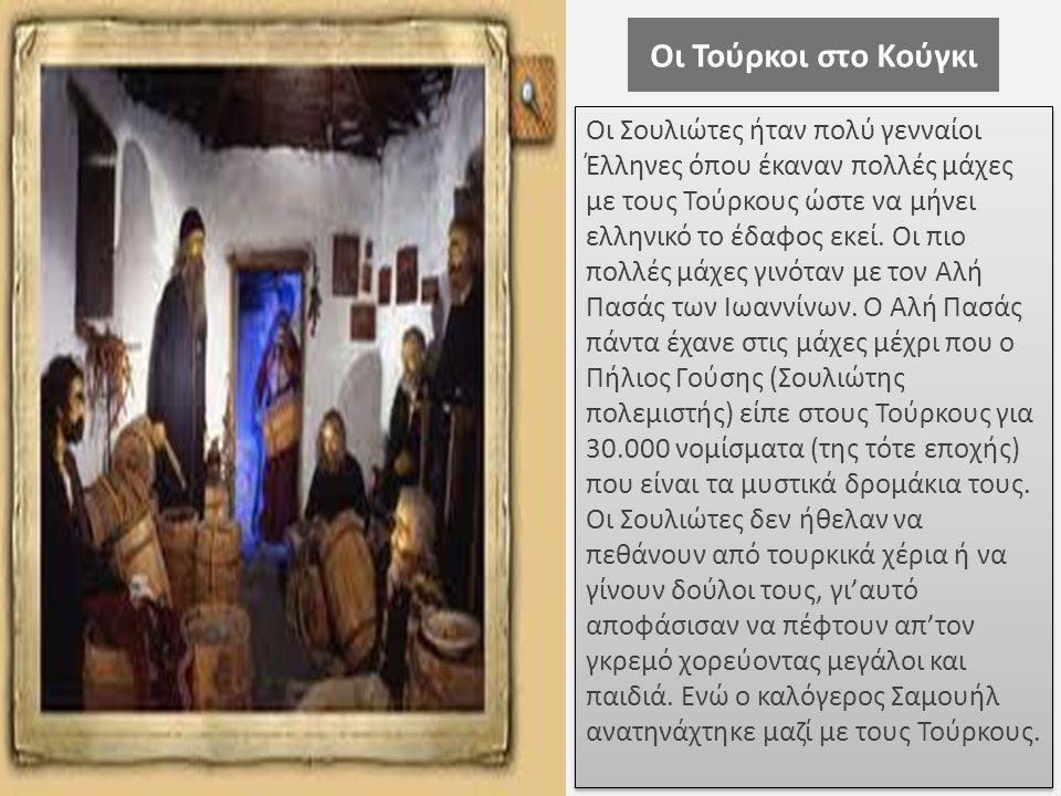 Οι Τούρκοι στο Κούγκι Οι Σουλιώτες ήταν πολύ γενναίοι Έλληνες όπου έκαναν πολλές μάχες με τους Τούρκους ώστε να μήνει ελληνικό το έδαφος εκεί. Οι πιο