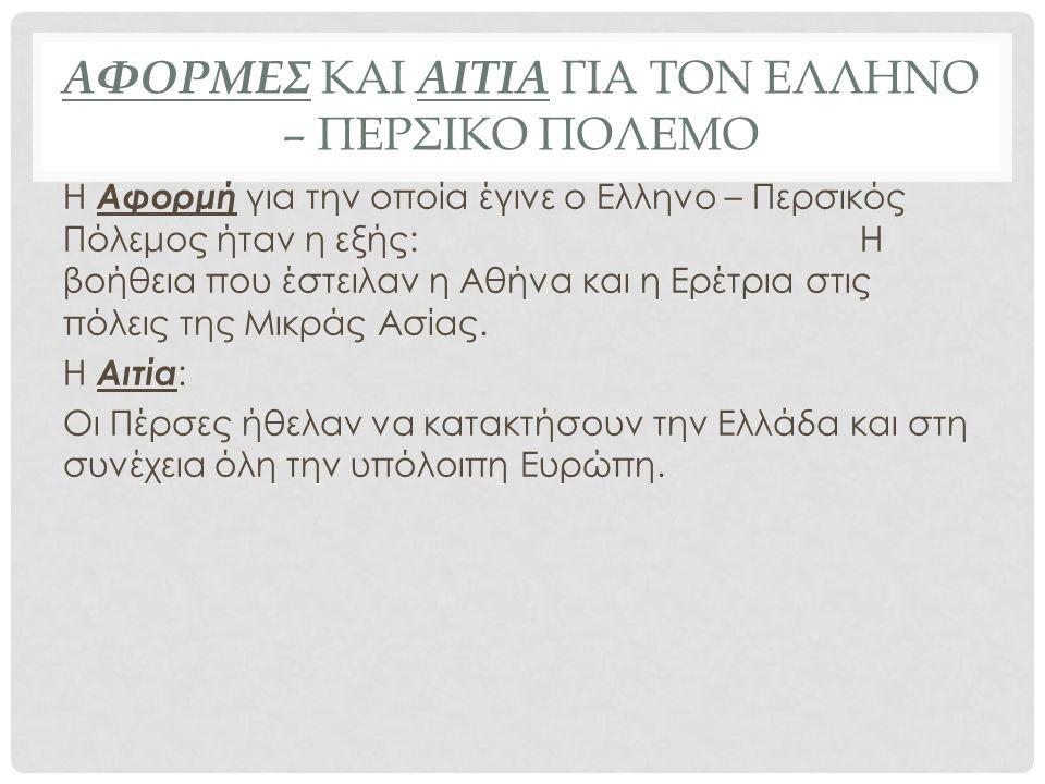 ΑΦΟΡΜΕΣ ΚΑΙ ΑΙΤΙΑ ΓΙΑ ΤΟΝ ΕΛΛΗΝΟ – ΠΕΡΣΙΚΟ ΠΟΛΕΜΟ Η Αφορμή για την οποία έγινε ο Ελληνο – Περσικός Πόλεμος ήταν η εξής: Η βοήθεια που έστειλαν η Αθήνα