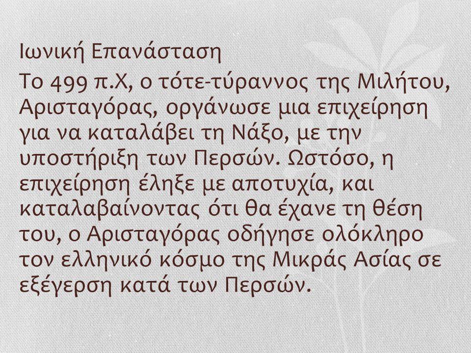 Ιωνική Επανάσταση Το 499 π.Χ, ο τότε-τύραννος της Μιλήτου, Αρισταγόρας, οργάνωσε μια επιχείρηση για να καταλάβει τη Νάξο, με την υποστήριξη των Περσών