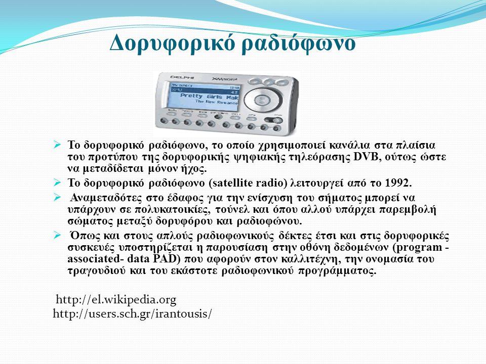 Δορυφορικό ραδιόφωνο  Το δορυφορικό ραδιόφωνο, το οποίο χρησιμοποιεί κανάλια στα πλαίσια του προτύπου της δορυφορικής ψηφιακής τηλεόρασης DVB, ούτως ώστε να μεταδίδεται μόνον ήχος.