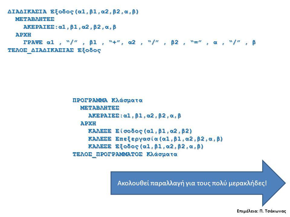 ΔΙΑΔΙΚΑΣΙΑ Έξοδος(α1,β1,α2,β2,α,β) ΜΕΤΑΒΛΗΤΕΣ ΜΕΤΑΒΛΗΤΕΣ ΑΚΕΡΑΙΕΣ:α1,β1,α2,β2,α,β ΑΚΕΡΑΙΕΣ:α1,β1,α2,β2,α,β ΑΡΧΗ ΑΡΧΗ ΓΡΑΨΕ α1, / , β1, + , α2, / , β2, = , α, / , β ΓΡΑΨΕ α1, / , β1, + , α2, / , β2, = , α, / , β ΤΕΛΟΣ_ΔΙΑΔΙΚΑΣΙΑΣ Έξοδος Επιμέλεια: Π.