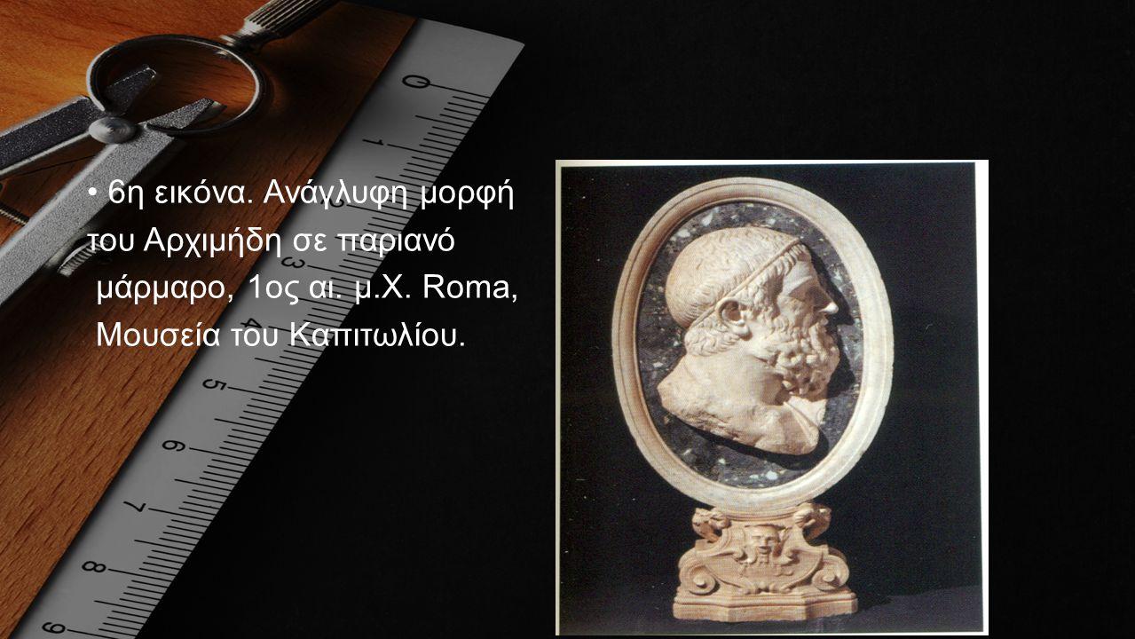 •6η εικόνα. Ανάγλυφη μορφή του Αρχιμήδη σε παριανό μάρμαρο, 1ος αι. μ.Χ. Roma, Μουσεία του Καπιτωλίου.
