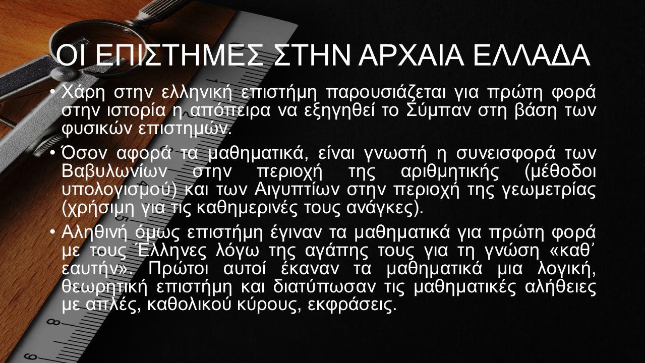 ΟΙ ΕΠΙΣΤΗΜΕΣ ΣΤΗΝ ΑΡΧΑΙΑ ΕΛΛΑΔΑ •Χάρη στην ελληνική επιστήμη παρουσιάζεται για πρώτη φορά στην ιστορία η απόπειρα να εξηγηθεί το Σύμπαν στη βάση των φ