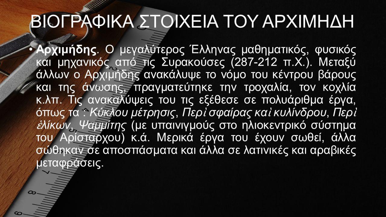 ΒΙΟΓΡΑΦΙΚΑ ΣΤΟΙΧΕΙΑ ΤΟΥ ΑΡΧΙΜΗΔΗ •Αρχιμήδης. Ο μεγαλύτερος Έλληνας μαθηματικός, φυσικός και μηχανικός από τις Συρακούσες (287-212 π.Χ.). Μεταξύ άλλων