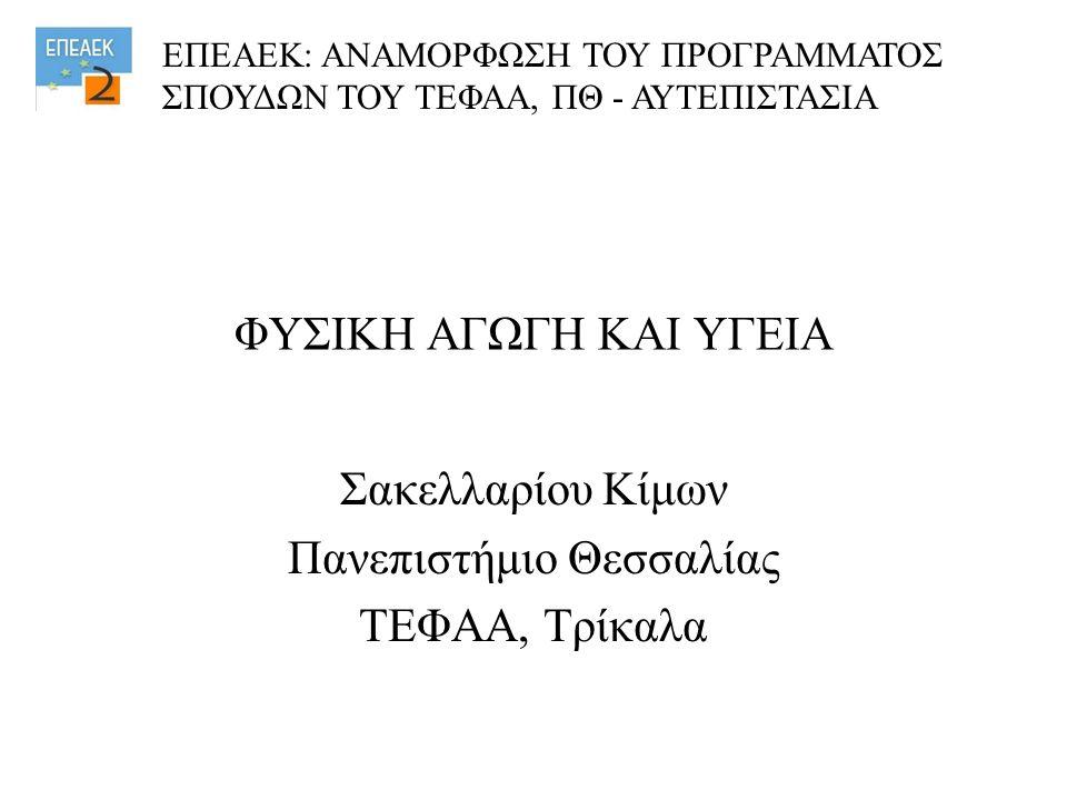 ΦΥΣΙΚΗ ΑΓΩΓΗ ΚΑΙ ΥΓΕΙΑ Σακελλαρίου Κίμων Πανεπιστήμιο Θεσσαλίας ΤΕΦΑΑ, Τρίκαλα ΕΠΕΑΕΚ: ΑΝΑΜΟΡΦΩΣΗ ΤΟΥ ΠΡΟΓΡΑΜΜΑΤΟΣ ΣΠΟΥΔΩΝ ΤΟΥ ΤΕΦΑΑ, ΠΘ - ΑΥΤΕΠΙΣΤΑΣΙΑ