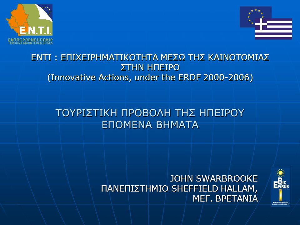 ENTI : ΕΠΙΧΕΙΡΗΜΑΤΙΚΟΤΗΤΑ ΜΕΣΩ ΤΗΣ ΚΑΙΝΟΤΟΜΙΑΣ ΣΤΗΝ ΗΠΕΙΡΟ (Innovative Actions, under the ERDF 2000-2006) ΤΟΥΡΙΣΤΙΚΗ ΠΡΟΒΟΛΗ ΤΗΣ ΗΠΕΙΡΟΥ ΕΠΟΜΕΝΑ ΒΗΜΑΤΑ JOHN SWARBROOKE ΠΑΝΕΠΙΣΤΗΜΙΟ SHEFFIELD HALLAM, ΜΕΓ.