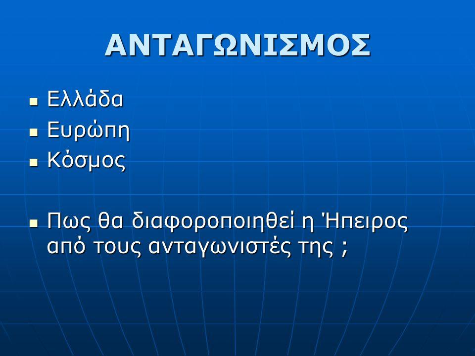 ΑΝΤΑΓΩΝΙΣΜΟΣ  Ελλάδα  Ευρώπη  Κόσμος  Πως θα διαφοροποιηθεί η Ήπειρος από τους ανταγωνιστές της ;