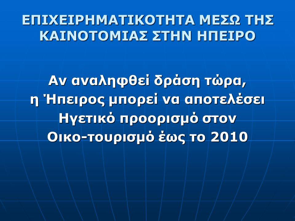ΕΠΙΧΕΙΡΗΜΑΤΙΚΟΤΗΤΑ ΜΕΣΩ ΤΗΣ ΚΑΙΝΟΤΟΜΙΑΣ ΣΤΗΝ ΗΠΕΙΡΟ Αν αναληφθεί δράση τώρα, η Ήπειρος μπορεί να αποτελέσει Ηγετικό προορισμό στον Οικο-τουρισμό έως το 2010