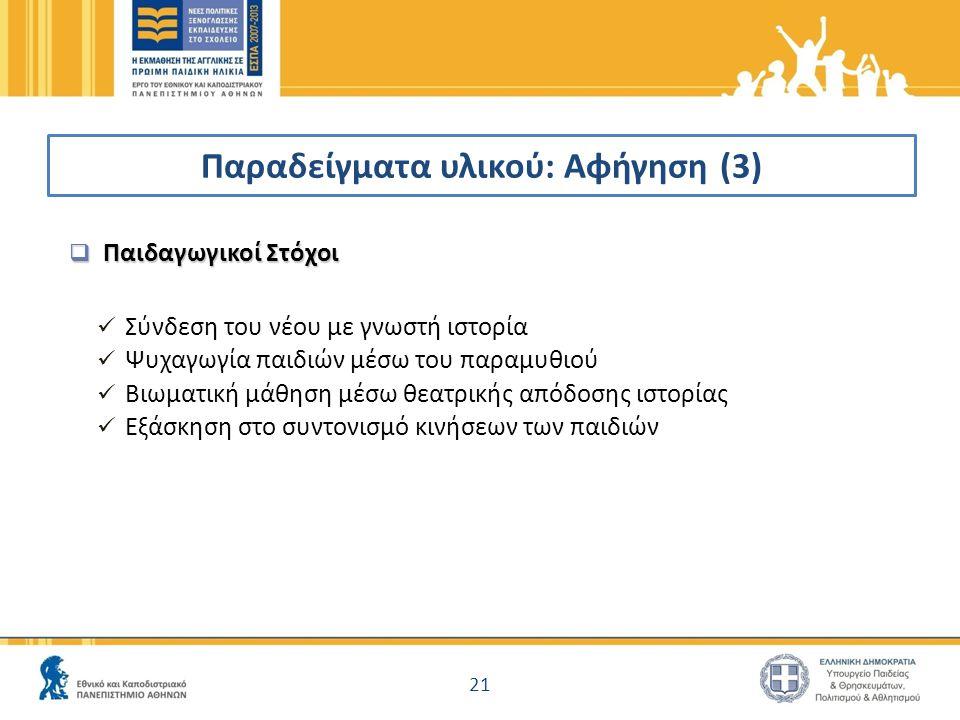 Παραδείγματα υλικού: Αφήγηση (3)  Παιδαγωγικοί Στόχοι  Σύνδεση του νέου με γνωστή ιστορία  Ψυχαγωγία παιδιών μέσω του παραμυθιού  Βιωματική μάθηση