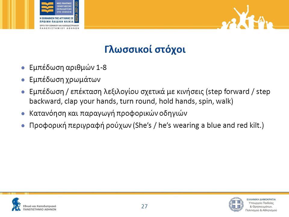 Γλωσσικοί στόχοι ● Εμπέδωση αριθμών 1-8 ● Εμπέδωση χρωμάτων ● Εμπέδωση / επέκταση λεξιλογίου σχετικά με κινήσεις (step forward / step backward, clap y