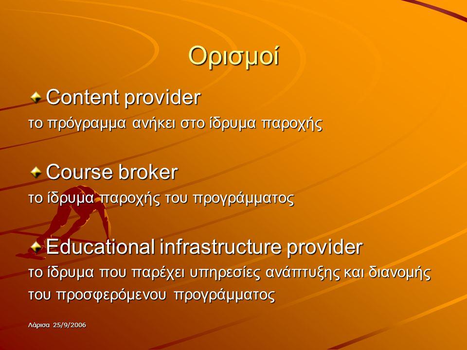 Λάρισα 25/9/2006 Ορισμοί Content provider το πρόγραμμα ανήκει στο ίδρυμα παροχής Course broker το ίδρυμα παροχής του προγράμματος Educational infrastructure provider το ίδρυμα που παρέχει υπηρεσίες ανάπτυξης και διανομής του προσφερόμενου προγράμματος