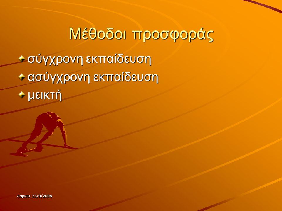 Λάρισα 25/9/2006 Μέθοδοι προσφοράς σύγχρονη εκπαίδευση ασύγχρονη εκπαίδευση μεικτή