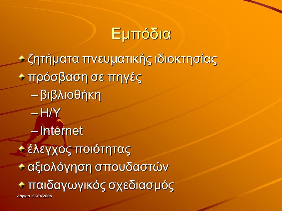 Λάρισα 25/9/2006 Εμπόδια ζητήματα πνευματικής ιδιοκτησίας πρόσβαση σε πηγές –βιβλιοθήκη –Η/Υ –Internet έλεγχος ποιότητας αξιολόγηση σπουδαστών παιδαγωγικός σχεδιασμός