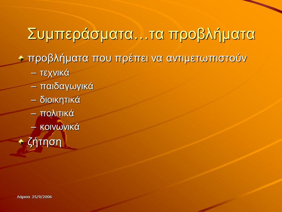 Λάρισα 25/9/2006 Συμπεράσματα…τα προβλήματα προβλήματα που πρέπει να αντιμετωπιστούν –τεχνικά –παιδαγωγικά –διοικητικά –πολιτικά –κοινωνικά ζήτηση