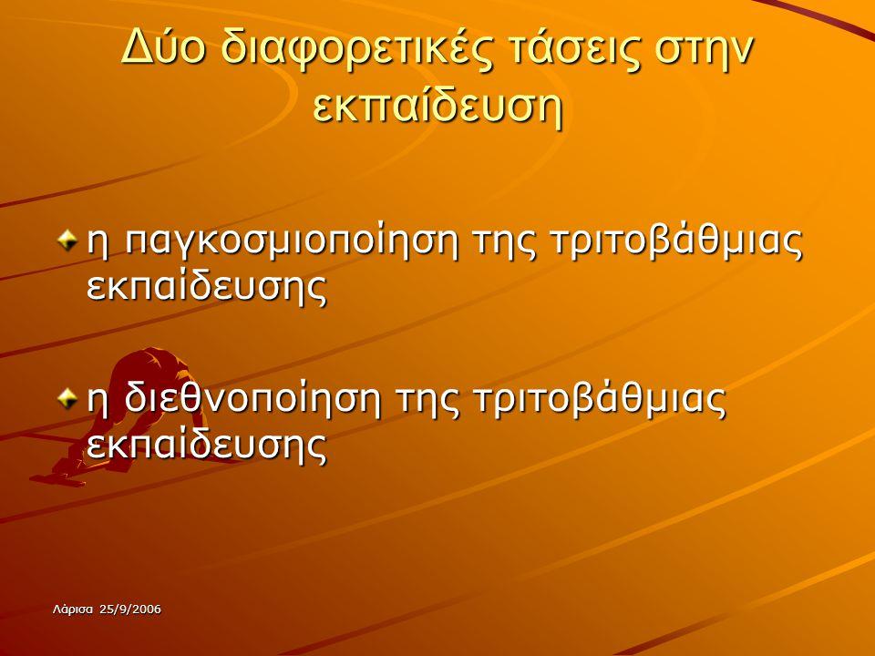 Λάρισα 25/9/2006 Δύο διαφορετικές τάσεις στην εκπαίδευση η παγκοσμιοποίηση της τριτοβάθμιας εκπαίδευσης η διεθνοποίηση της τριτοβάθμιας εκπαίδευσης