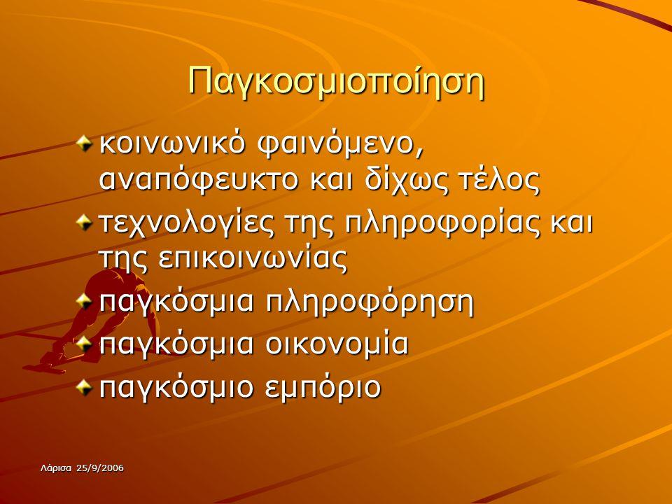 Λάρισα 25/9/2006 Παγκοσμιοποίηση κοινωνικό φαινόμενο, αναπόφευκτο και δίχως τέλος τεχνολογίες της πληροφορίας και της επικοινωνίας παγκόσμια πληροφόρηση παγκόσμια οικονομία παγκόσμιο εμπόριο