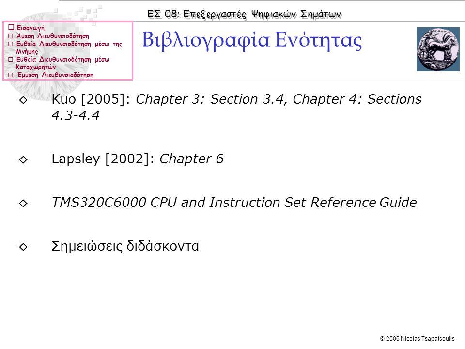 ΕΣ 08: Επεξεργαστές Ψηφιακών Σημάτων © 2006 Nicolas Tsapatsoulis  Εισαγωγή  Άμεση Διευθυνσιοδότηση  Ευθεία Διευθυνσιοδότηση μέσω της Μνήμης  Ευθεία Διευθυνσιοδότηση μέσω Καταχωρητών  Έμμεση Διευθυνσιοδότηση ◊Kuo [2005]: Chapter 3: Section 3.4, Chapter 4: Sections 4.3-4.4 ◊Lapsley [2002]: Chapter 6 ◊TMS320C6000 CPU and Instruction Set Reference Guide ◊Σημειώσεις διδάσκοντα Βιβλιογραφία Ενότητας