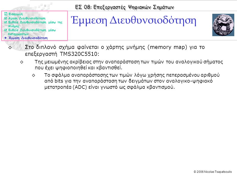 ΕΣ 08: Επεξεργαστές Ψηφιακών Σημάτων © 2006 Nicolas Tsapatsoulis ◊Στο διπλανό σχήμα φαίνεται ο χάρτης μνήμης (memory map) για το επεξεργαστή TMS320C5510: ◊Της μειωμένης ακρίβειας στην αναπαράσταση των τιμών του αναλογικού σήματος που έχει ψηφιοποιηθεί και κβαντισθεί.
