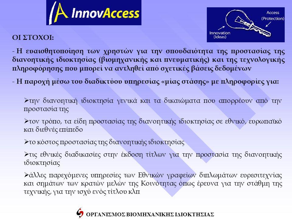 ΟΡΓΑΝΙΣΜΟΣ ΒΙΟΜΗΧΑΝΙΚΗΣ ΙΔΙΟΚΤΗΣΙΑΣ ΟΙ ΣΤΟΧΟΙ: - Η ευαισθητοποίηση των χρηστών για την σπουδαιότητα της προστασίας της διανοητικής ιδιοκτησίας (βιομηχανικής και πνευματικής) και της τεχνολογικής πληροφόρησης που μπορεί να αντληθεί από σχετικές βάσεις δεδομένων - Η παροχή μέσω του διαδικτύου υπηρεσίας «μίας στάσης» με πληροφορίες για:  την διανοητική ιδιοκτησία γενικά και τα δικαιώματα που απορρέουν από την προστασία της  τον τρόπο, τα είδη προστασίας της διανοητικής ιδιοκτησίας σε εθνικό, ευρωπαϊκό και διεθνές επίπεδο  το κόστος προστασίας της διανοητικής ιδιοκτησίας  τις εθνικές διαδικασίες στην έκδοση τίτλων για την προστασία της διανοητικής ιδιοκτησίας  άλλες παρεχόμενες υπηρεσίες των Εθνικών γραφείων διπλωμάτων ευρεσιτεχνίας και σημάτων των κρατών μελών της Κοινότητας όπως έρευνα για την στάθμη της τεχνικής, για την ισχύ ενός τίτλου κλπ