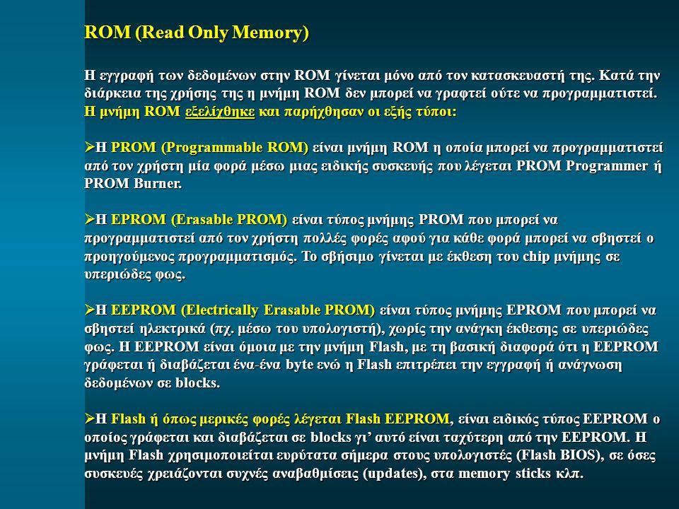 ROM (Read Only Memory) Η εγγραφή των δεδομένων στην ROM γίνεται μόνο από τον κατασκευαστή της. Κατά την διάρκεια της χρήσης της η μνήμη ROM δεν μπορεί