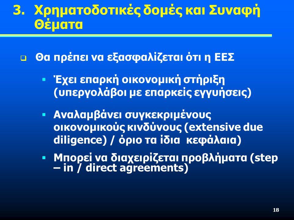 18  Θα πρέπει να εξασφαλίζεται ότι η ΕΕΣ  Έχει επαρκή οικονομική στήριξη (υπεργολάβοι με επαρκείς εγγυήσεις)  Αναλαμβάνει συγκεκριμένους οικονομικούς κινδύνους (extensive due diligence) / όριο τα ίδια κεφάλαια)  Μπορεί να διαχειρίζεται προβλήματα (step – in / direct agreements) 3.