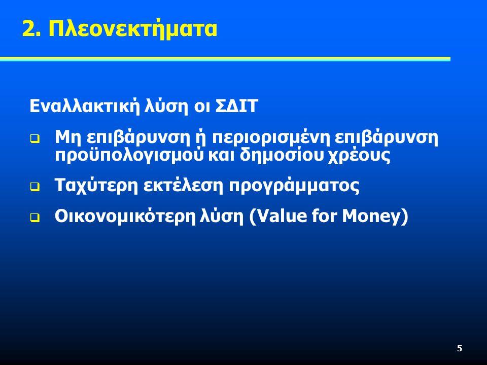 5 Εναλλακτική λύση οι ΣΔΙΤ  Μη επιβάρυνση ή περιορισμένη επιβάρυνση προϋπολογισμού και δημοσίου χρέους  Ταχύτερη εκτέλεση προγράμματος  Οικονομικότερη λύση (Value for Money) 2.
