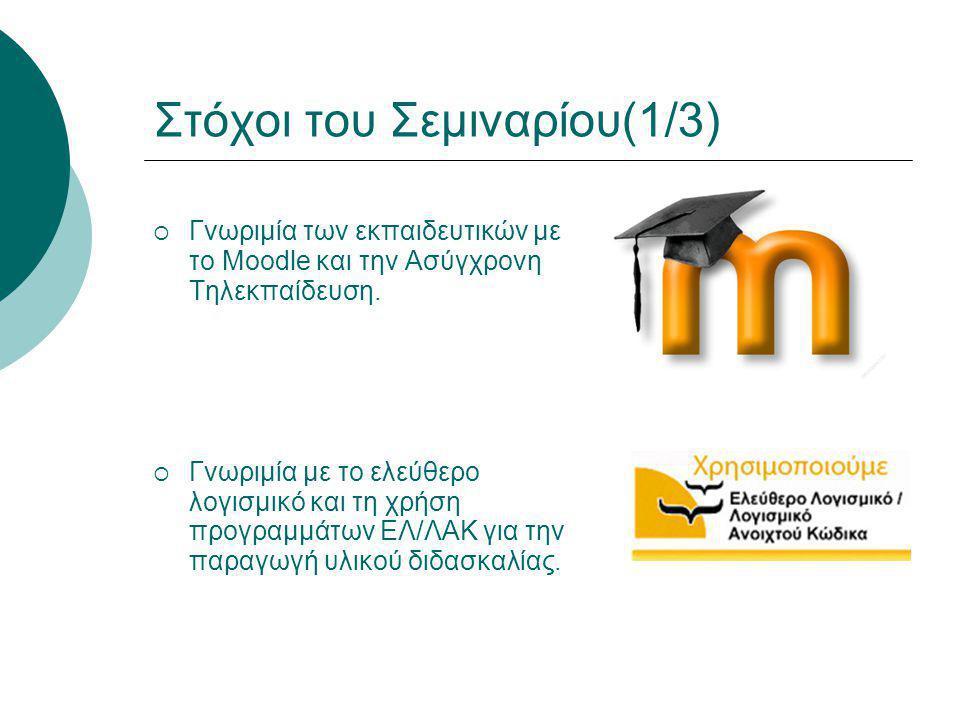Στόχοι του Σεμιναρίου(1/3)  Γνωριμία των εκπαιδευτικών με το Moodle και την Ασύγχρονη Τηλεκπαίδευση.  Γνωριμία με το ελεύθερο λογισμικό και τη χρήση