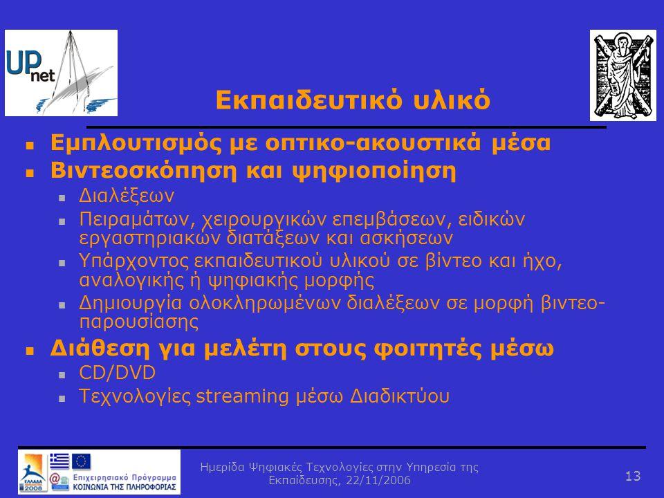 Ημερίδα Ψηφιακές Τεχνολογίες στην Υπηρεσία της Εκπαίδευσης, 22/11/2006 13 Εκπαιδευτικό υλικό  Εμπλουτισμός με οπτικο-ακουστικά μέσα  Βιντεοσκόπηση και ψηφιοποίηση  Διαλέξεων  Πειραμάτων, χειρουργικών επεμβάσεων, ειδικών εργαστηριακών διατάξεων και ασκήσεων  Υπάρχοντος εκπαιδευτικού υλικού σε βίντεο και ήχο, αναλογικής ή ψηφιακής μορφής  Δημιουργία ολοκληρωμένων διαλέξεων σε μορφή βιντεο- παρουσίασης  Διάθεση για μελέτη στους φοιτητές μέσω  CD/DVD  Τεχνολογίες streaming μέσω Διαδικτύου