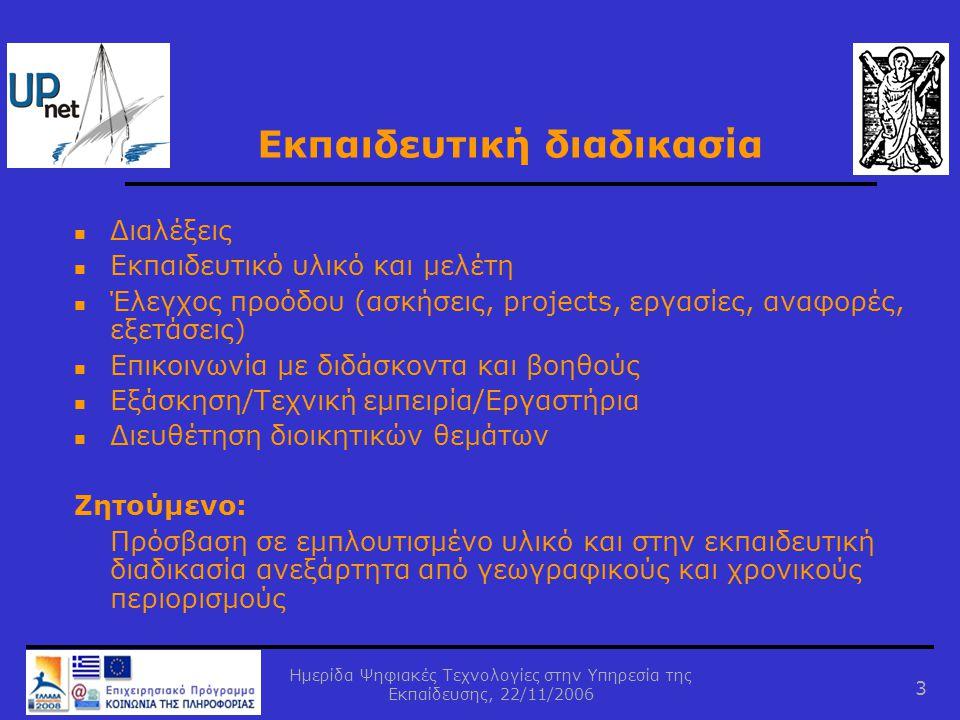 Ημερίδα Ψηφιακές Τεχνολογίες στην Υπηρεσία της Εκπαίδευσης, 22/11/2006 3  Διαλέξεις  Εκπαιδευτικό υλικό και μελέτη  Έλεγχος προόδου (ασκήσεις, projects, εργασίες, αναφορές, εξετάσεις)  Επικοινωνία με διδάσκοντα και βοηθούς  Εξάσκηση/Τεχνική εμπειρία/Εργαστήρια  Διευθέτηση διοικητικών θεμάτων Ζητούμενο: Πρόσβαση σε εμπλουτισμένο υλικό και στην εκπαιδευτική διαδικασία ανεξάρτητα από γεωγραφικούς και χρονικούς περιορισμούς Εκπαιδευτική διαδικασία