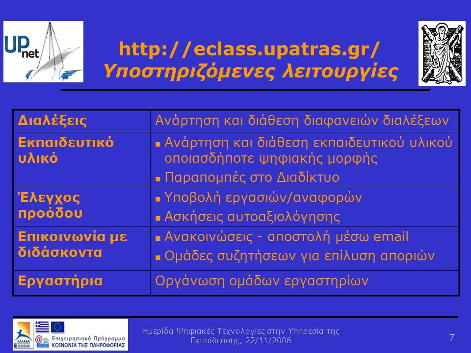 Ημερίδα Ψηφιακές Τεχνολογίες στην Υπηρεσία της Εκπαίδευσης, 22/11/2006 7 http://eclass.upatras.gr/ Υποστηριζόμενες λειτουργίες ΔιαλέξειςΑνάρτηση και διάθεση διαφανειών διαλέξεων Εκπαιδευτικό υλικό  Ανάρτηση και διάθεση εκπαιδευτικού υλικού οποιασδήποτε ψηφιακής μορφής  Παραπομπές στο Διαδίκτυο Έλεγχος προόδου  Υποβολή εργασιών/αναφορών  Ασκήσεις αυτoαξιολόγησης Επικοινωνία με διδάσκοντα  Ανακοινώσεις - αποστολή μέσω email  Ομάδες συζητήσεων για επίλυση αποριών ΕργαστήριαΟργάνωση ομάδων εργαστηρίων