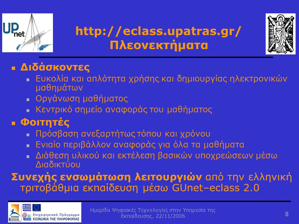Ημερίδα Ψηφιακές Τεχνολογίες στην Υπηρεσία της Εκπαίδευσης, 22/11/2006 8 http://eclass.upatras.gr/ Πλεονεκτήματα  Διδάσκοντες  Ευκολία και απλότητα χρήσης και δημιουργίας ηλεκτρονικών μαθημάτων  Οργάνωση μαθήματος  Κεντρικό σημείο αναφοράς του μαθήματος  Φοιτητές  Πρόσβαση ανεξαρτήτως τόπου και χρόνου  Ενιαίο περιβάλλον αναφοράς για όλα τα μαθήματα  Διάθεση υλικού και εκτέλεση βασικών υποχρεώσεων μέσω Διαδικτύου Συνεχής ενσωμάτωση λειτουργιών από την ελληνική τριτοβάθμια εκπαίδευση μέσω GUnet–eclass 2.0