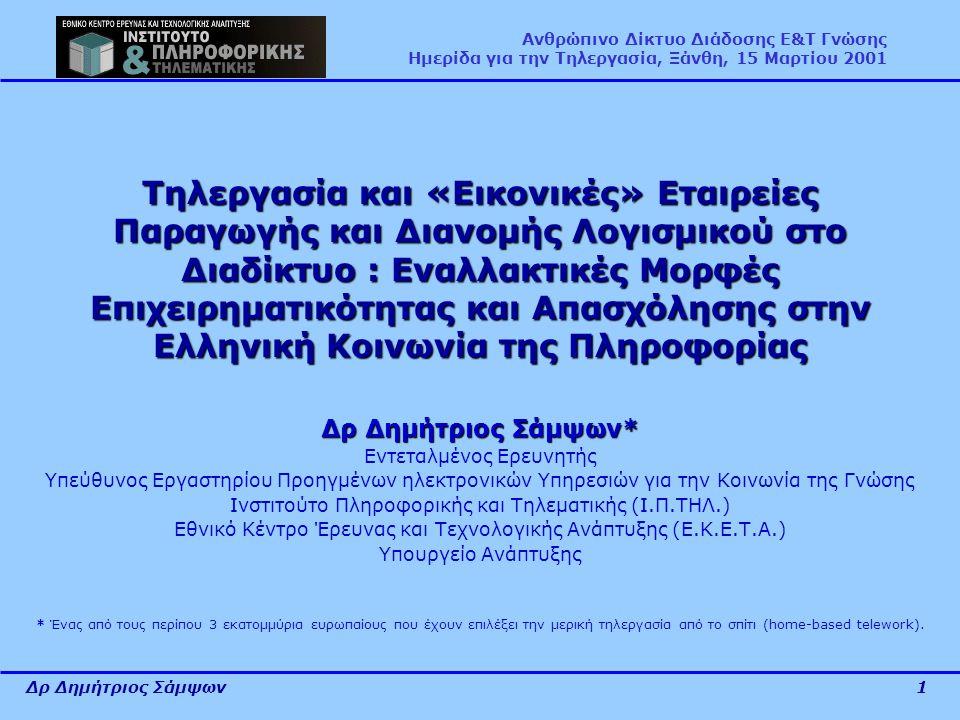 Δρ Δημήτριος Σάμψων1 Ανθρώπινο Δίκτυο Διάδοσης Ε&Τ Γνώσης Ημερίδα για την Τηλεργασία, Ξάνθη, 15 Μαρτίου 2001 Τηλεργασία και «Εικονικές» Εταιρείες Παραγωγής και Διανομής Λογισμικού στο Διαδίκτυο : Εναλλακτικές Μορφές Επιχειρηματικότητας και Απασχόλησης στην Ελληνική Κοινωνία της Πληροφορίας Δρ Δημήτριος Σάμψων* Εντεταλμένος Ερευνητής Υπεύθυνος Εργαστηρίου Προηγμένων ηλεκτρονικών Υπηρεσιών για την Κοινωνία της Γνώσης Ινστιτούτο Πληροφορικής και Τηλεματικής (Ι.Π.ΤΗΛ.) Εθνικό Κέντρο Έρευνας και Τεχνολογικής Ανάπτυξης (Ε.Κ.Ε.Τ.Α.) Υπουργείο Ανάπτυξης * Ένας από τους περίπου 3 εκατομμύρια ευρωπαίους που έχουν επιλέξει την μερική τηλεργασία από το σπίτι (home-based telework).