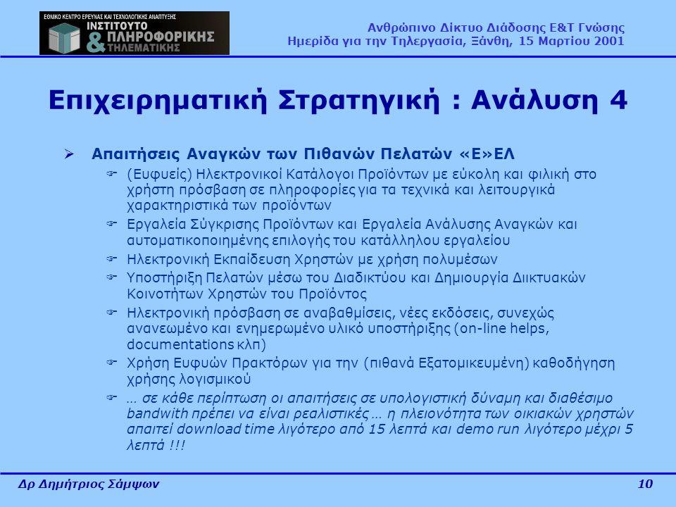 Δρ Δημήτριος Σάμψων10 Ανθρώπινο Δίκτυο Διάδοσης Ε&Τ Γνώσης Ημερίδα για την Τηλεργασία, Ξάνθη, 15 Μαρτίου 2001 Επιχειρηματική Στρατηγική : Ανάλυση 4  Απαιτήσεις Αναγκών των Πιθανών Πελατών «Ε»ΕΛ  (Ευφυείς) Ηλεκτρονικοί Κατάλογοι Προϊόντων με εύκολη και φιλική στο χρήστη πρόσβαση σε πληροφορίες για τα τεχνικά και λειτουργικά χαρακτηριστικά των προϊόντων  Εργαλεία Σύγκρισης Προϊόντων και Εργαλεία Ανάλυσης Αναγκών και αυτοματικοποιημένης επιλογής του κατάλληλου εργαλείου  Ηλεκτρονική Εκπαίδευση Χρηστών με χρήση πολυμέσων  Υποστήριξη Πελατών μέσω του Διαδικτύου και Δημιουργία Διικτυακών Κοινοτήτων Χρηστών του Προϊόντος  Ηλεκτρονική πρόσβαση σε αναβαθμίσεις, νέες εκδόσεις, συνεχώς ανανεωμένο και ενημερωμένο υλικό υποστήριξης (on-line helps, documentations κλπ)  Χρήση Ευφυών Πρακτόρων για την (πιθανά Εξατομικευμένη) καθοδήγηση χρήσης λογισμικού  … σε κάθε περίπτωση οι απαιτήσεις σε υπολογιστική δύναμη και διαθέσιμο bandwith πρέπει να είναι ρεαλιστικές … η πλειονότητα των οικιακών χρηστών απαιτεί download time λιγότερο από 15 λεπτά και demo run λιγότερο μέχρι 5 λεπτά !!!