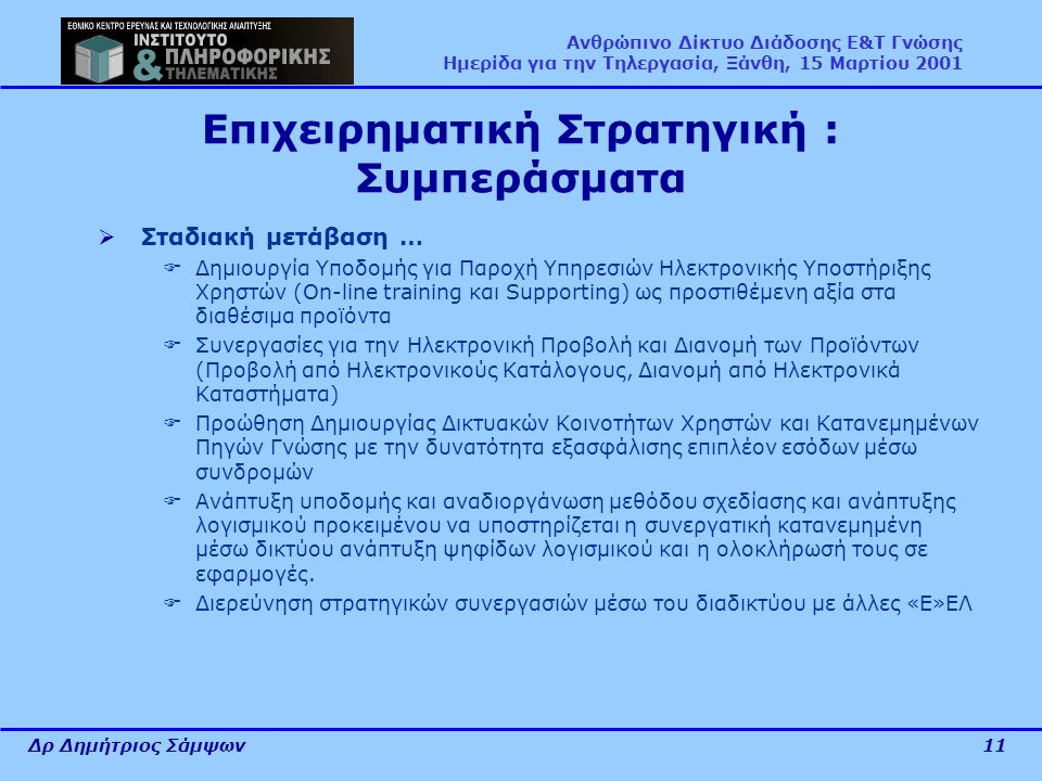 Δρ Δημήτριος Σάμψων11 Ανθρώπινο Δίκτυο Διάδοσης Ε&Τ Γνώσης Ημερίδα για την Τηλεργασία, Ξάνθη, 15 Μαρτίου 2001 Επιχειρηματική Στρατηγική : Συμπεράσματα  Σταδιακή μετάβαση …  Δημιουργία Υποδομής για Παροχή Υπηρεσιών Ηλεκτρονικής Υποστήριξης Χρηστών (On-line training και Supporting) ως προστιθέμενη αξία στα διαθέσιμα προϊόντα  Συνεργασίες για την Ηλεκτρονική Προβολή και Διανομή των Προϊόντων (Προβολή από Ηλεκτρονικούς Κατάλογους, Διανομή από Ηλεκτρονικά Καταστήματα)  Προώθηση Δημιουργίας Δικτυακών Κοινοτήτων Χρηστών και Κατανεμημένων Πηγών Γνώσης με την δυνατότητα εξασφάλισης επιπλέον εσόδων μέσω συνδρομών  Ανάπτυξη υποδομής και αναδιοργάνωση μεθόδου σχεδίασης και ανάπτυξης λογισμικού προκειμένου να υποστηρίζεται η συνεργατική κατανεμημένη μέσω δικτύου ανάπτυξη ψηφίδων λογισμικού και η ολοκλήρωσή τους σε εφαρμογές.