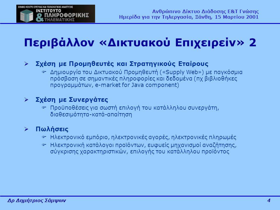 Δρ Δημήτριος Σάμψων4 Ανθρώπινο Δίκτυο Διάδοσης Ε&Τ Γνώσης Ημερίδα για την Τηλεργασία, Ξάνθη, 15 Μαρτίου 2001 Περιβάλλον «Δικτυακού Επιχειρείν» 2  Σχέση με Προμηθευτές και Στρατηγικούς Εταίρους  Δημιουργία του Δικτυακού Προμηθευτή («Supply Web») με παγκόσμια πρόσβαση σε σημαντικές πληροφορίες και δεδομένα (πχ βιβλιοθήκες προγραμμάτων, e-market for Java component)  Σχέση με Συνεργάτες  Προϋποθέσεις για σωστή επιλογή του κατάλληλου συνεργάτη, διαθεσιμότητα-κατά-απαίτηση  Πωλήσεις  Ηλεκτρονικό εμπόριο, ηλεκτρονικές αγορές, ηλεκτρονικές πληρωμές  Ηλεκτρονική κατάλογοι προϊόντων, ευφυείς μηχανισμοί αναζήτησης, σύγκρισης χαρακτηριστικών, επιλογής του κατάλληλου προϊόντος