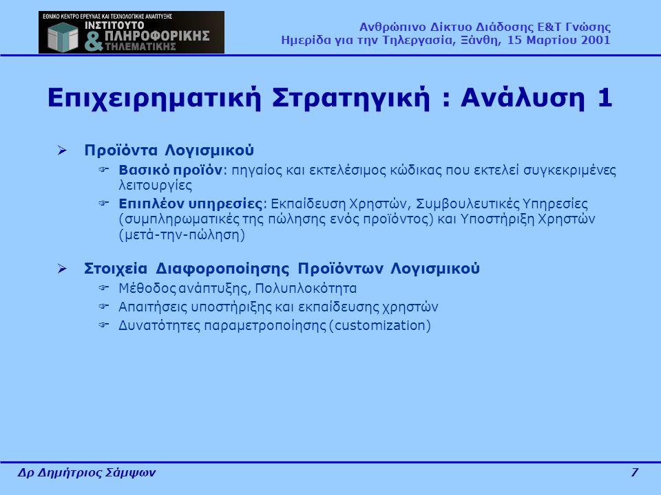 Δρ Δημήτριος Σάμψων7 Ανθρώπινο Δίκτυο Διάδοσης Ε&Τ Γνώσης Ημερίδα για την Τηλεργασία, Ξάνθη, 15 Μαρτίου 2001 Επιχειρηματική Στρατηγική : Ανάλυση 1  Προϊόντα Λογισμικού  Βασικό προϊόν: πηγαίος και εκτελέσιμος κώδικας που εκτελεί συγκεκριμένες λειτουργίες  Επιπλέον υπηρεσίες: Εκπαίδευση Χρηστών, Συμβουλευτικές Υπηρεσίες (συμπληρωματικές της πώλησης ενός προϊόντος) και Υποστήριξη Χρηστών (μετά-την-πώληση)  Στοιχεία Διαφοροποίησης Προϊόντων Λογισμικού  Μέθοδος ανάπτυξης, Πολυπλοκότητα  Απαιτήσεις υποστήριξης και εκπαίδευσης χρηστών  Δυνατότητες παραμετροποίησης (customization)