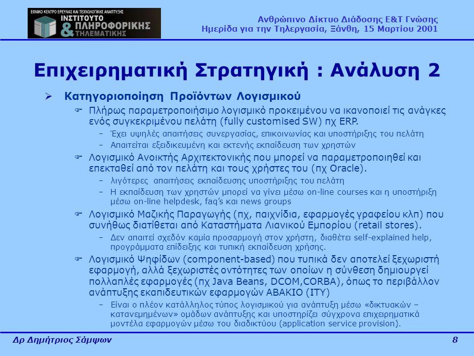Δρ Δημήτριος Σάμψων8 Ανθρώπινο Δίκτυο Διάδοσης Ε&Τ Γνώσης Ημερίδα για την Τηλεργασία, Ξάνθη, 15 Μαρτίου 2001 Επιχειρηματική Στρατηγική : Ανάλυση 2  Κατηγοριοποίηση Προϊόντων Λογισμικού  Πλήρως παραμετροποιήσιμο λογισμικό προκειμένου να ικανοποιεί τις ανάγκες ενός συγκεκριμένου πελάτη (fully customised SW) πχ ERP.