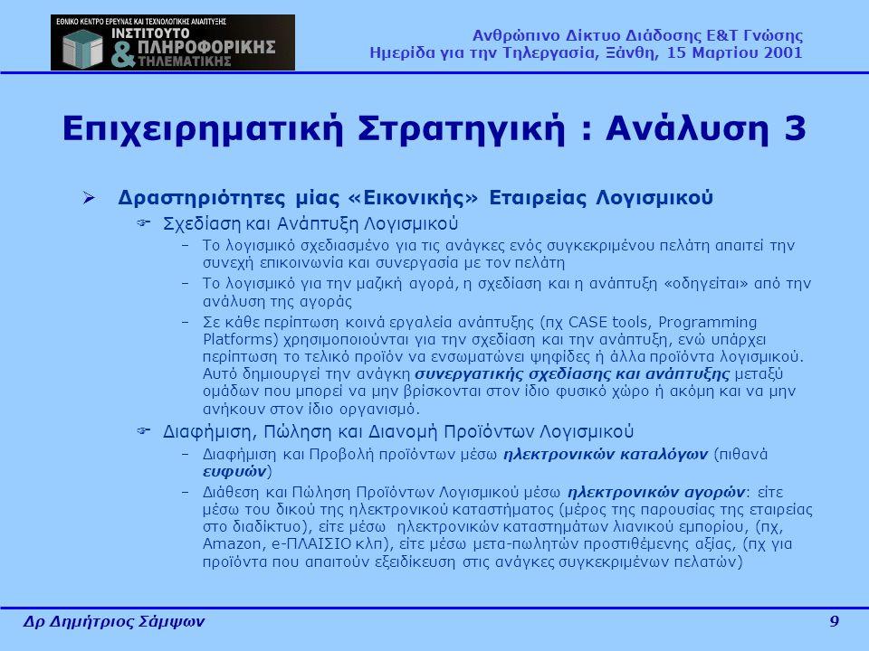 Δρ Δημήτριος Σάμψων9 Ανθρώπινο Δίκτυο Διάδοσης Ε&Τ Γνώσης Ημερίδα για την Τηλεργασία, Ξάνθη, 15 Μαρτίου 2001 Επιχειρηματική Στρατηγική : Ανάλυση 3  Δραστηριότητες μίας «Εικονικής» Εταιρείας Λογισμικού  Σχεδίαση και Ανάπτυξη Λογισμικού Το λογισμικό σχεδιασμένο για τις ανάγκες ενός συγκεκριμένου πελάτη απαιτεί την συνεχή επικοινωνία και συνεργασία με τον πελάτη Το λογισμικό για την μαζική αγορά, η σχεδίαση και η ανάπτυξη «οδηγείται» από την ανάλυση της αγοράς Σε κάθε περίπτωση κοινά εργαλεία ανάπτυξης (πχ CASE tools, Programming Platforms) χρησιμοποιούνται για την σχεδίαση και την ανάπτυξη, ενώ υπάρχει περίπτωση το τελικό προϊόν να ενσωματώνει ψηφίδες ή άλλα προϊόντα λογισμικού.