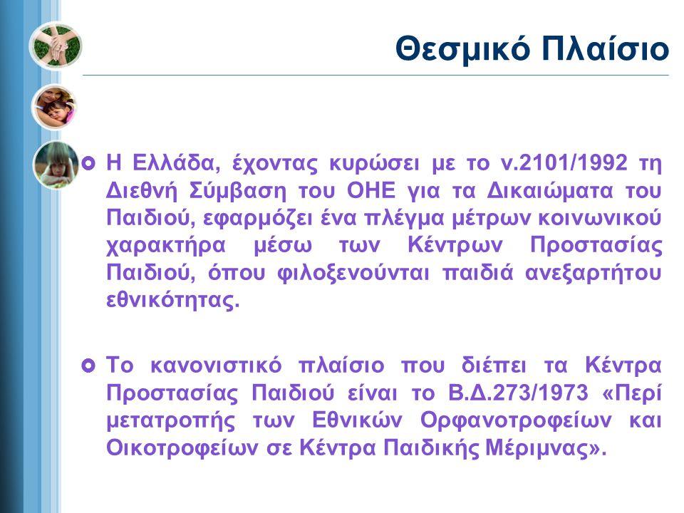 Θεσμικό Πλαίσιο  Η Ελλάδα, έχοντας κυρώσει με το ν.2101/1992 τη Διεθνή Σύμβαση του ΟΗΕ για τα Δικαιώματα του Παιδιού, εφαρμόζει ένα πλέγμα μέτρων κοινωνικού χαρακτήρα μέσω των Κέντρων Προστασίας Παιδιού, όπου φιλοξενούνται παιδιά ανεξαρτήτου εθνικότητας.