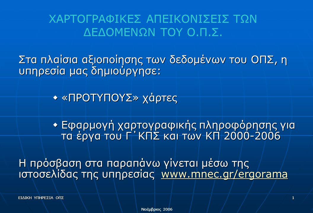 ΕΙΔΙΚΗ ΥΠΗΡΕΣΙΑ ΟΠΣ1 Στα πλαίσια αξιοποίησης των δεδομένων του ΟΠΣ, η υπηρεσία μας δημιούργησε:  «ΠΡΟΤΥΠΟΥΣ» χάρτες  Εφαρμογή χαρτογραφικής πληροφόρησης για τα έργα του Γ΄ΚΠΣ και των ΚΠ 2000-2006 Η πρόσβαση στα παραπάνω γίνεται μέσω της ιστοσελίδας της υπηρεσίας www.mnec.gr/ergorama www.mnec.gr/ergoramawww.mnec.gr/ergorama ΧΑΡΤΟΓΡΑΦΙΚΕΣ ΑΠΕΙΚΟΝΙΣΕΙΣ ΤΩΝ ΔΕΔΟΜΕΝΩΝ ΤΟΥ Ο.Π.Σ.