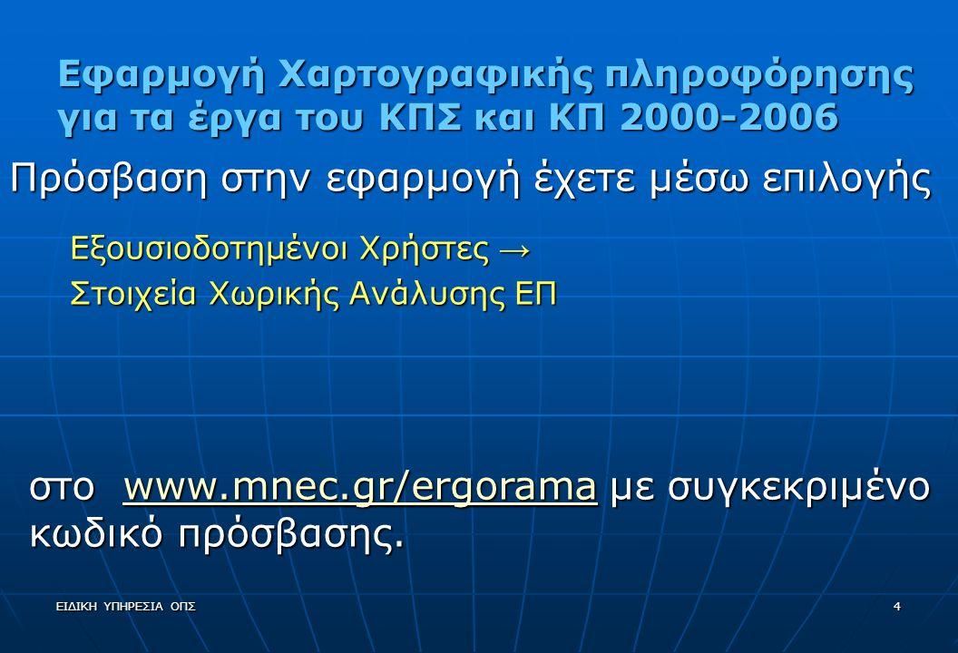 ΕΙΔΙΚΗ ΥΠΗΡΕΣΙΑ ΟΠΣ4 Εφαρμογή Χαρτογραφικής πληροφόρησης για τα έργα του ΚΠΣ και ΚΠ 2000-2006 Πρόσβαση στην εφαρμογή έχετε μέσω επιλογής Εξουσιοδοτημένοι Χρήστες → Στοιχεία Χωρικής Ανάλυσης ΕΠ στο www.mnec.gr/ergorama με συγκεκριμένο κωδικό πρόσβασης.
