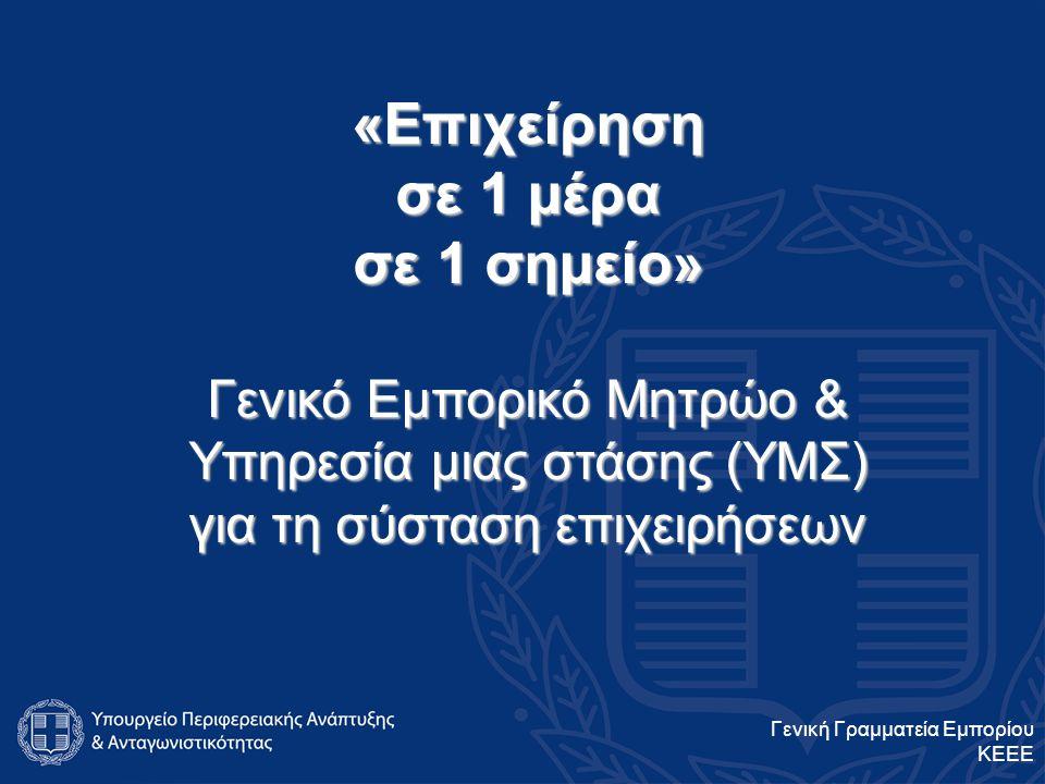 «Επιχείρηση σε 1 μέρα σε 1 σημείο» Γενικό Εμπορικό Μητρώο & Υπηρεσία μιας στάσης (ΥΜΣ) για τη σύσταση επιχειρήσεων Γενική Γραμματεία Εμπορίου ΚΕΕΕ