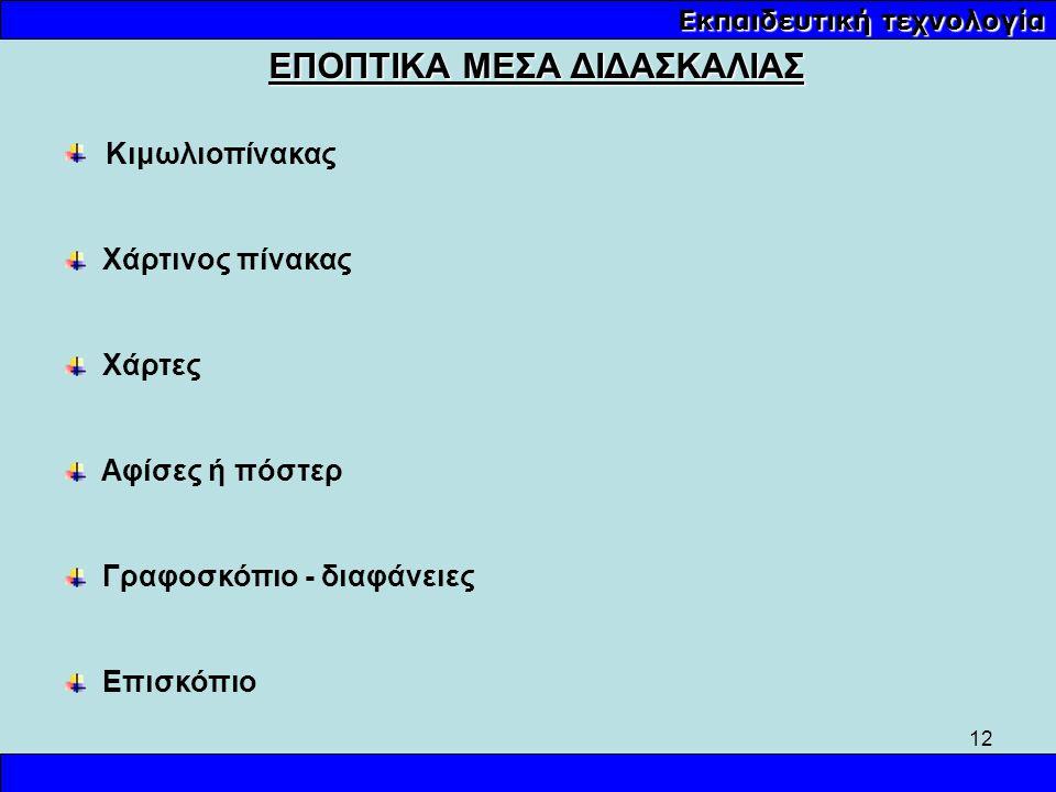 12 Εκπαιδευτική τεχνολογία ΕΠΟΠΤΙΚΑ ΜΕΣΑ ΔΙΔΑΣΚΑΛΙΑΣ Κιμωλιοπίνακας Χάρτινος πίνακας Χάρτες Αφίσες ή πόστερ Γραφοσκόπιο - διαφάνειες Επισκόπιο