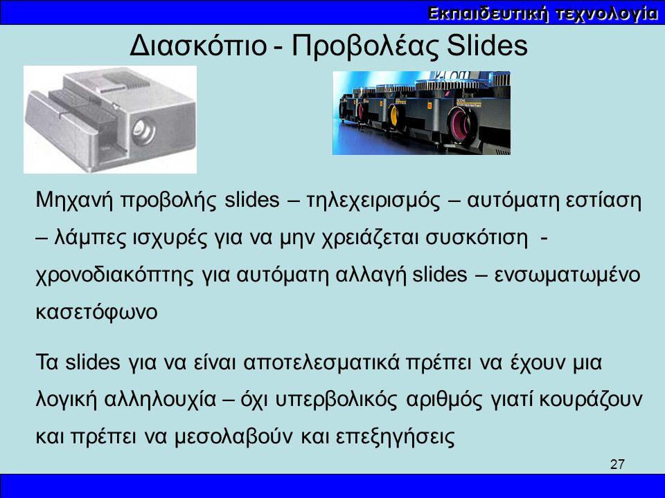 27 Εκπαιδευτική τεχνολογία Μηχανή προβολής slides – τηλεχειρισμός – αυτόματη εστίαση – λάμπες ισχυρές για να μην χρειάζεται συσκότιση - χρονοδιακόπτης
