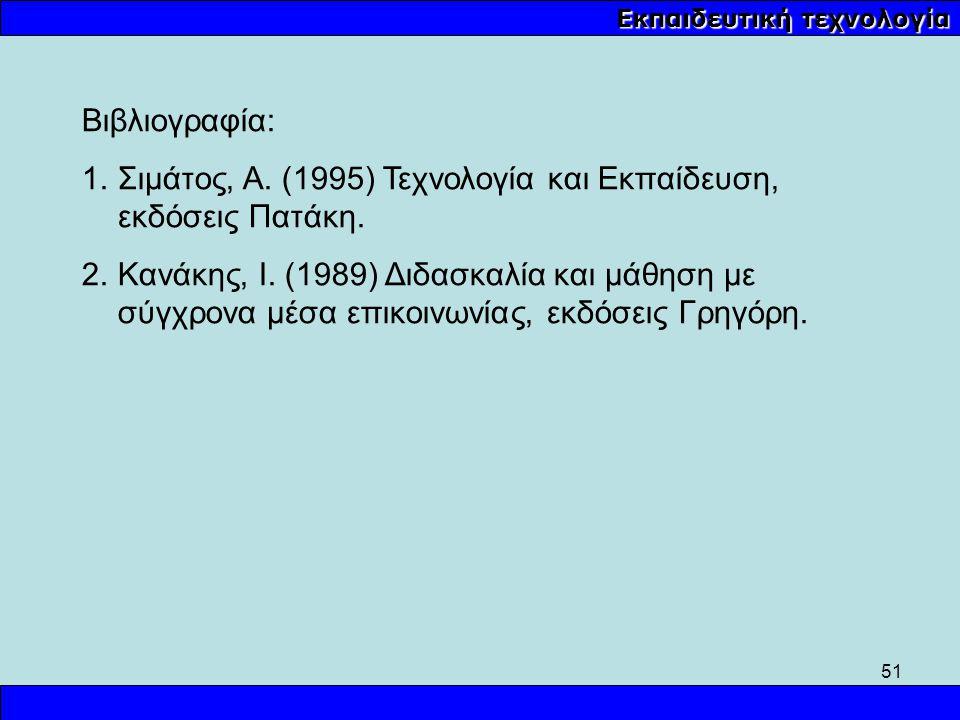 51 Εκπαιδευτική τεχνολογία Βιβλιογραφία: 1.Σιμάτος, Α. (1995) Τεχνολογία και Εκπαίδευση, εκδόσεις Πατάκη. 2.Κανάκης, Ι. (1989) Διδασκαλία και μάθηση μ