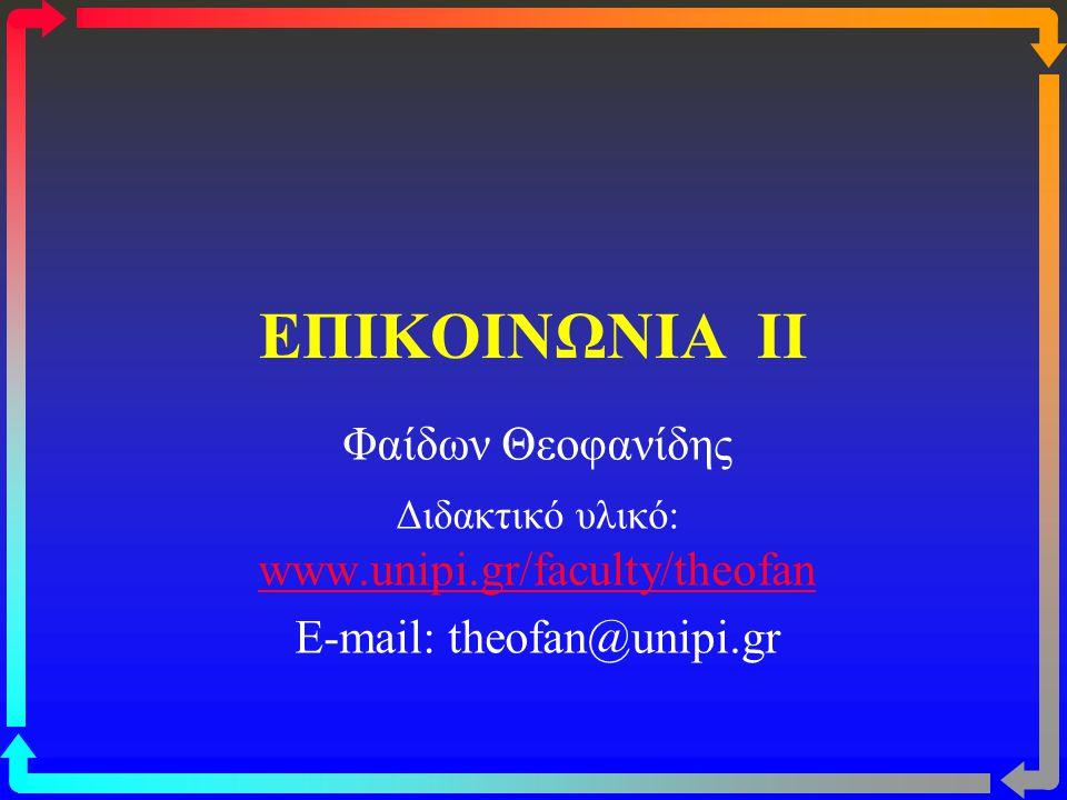 ΕΠΙΚΟΙΝΩΝΙΑ II Φαίδων Θεοφανίδης Διδακτικό υλικό: www.unipi.gr/faculty/theofan www.unipi.gr/faculty/theofan E-mail: theofan@unipi.gr