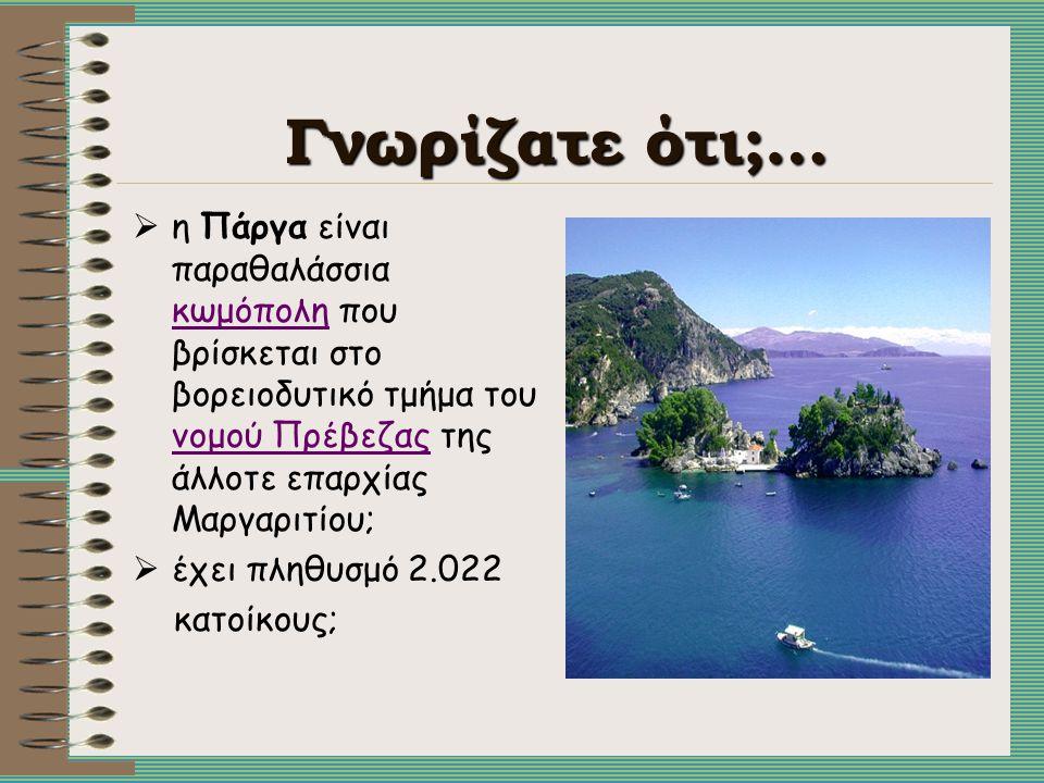 Γνωρίζατε ότι;…  η Πάργα είναι παραθαλάσσια κωμόπολη που βρίσκεται στο βορειοδυτικό τμήμα του νομού Πρέβεζας της άλλοτε επαρχίας Μαργαριτίου; κωμόπολ