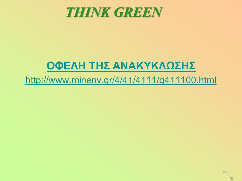 ΟΦΕΛΗ ΤΗΣ ΑΝΑΚΥΚΛΩΣΗΣ http://www.minenv.gr/4/41/4111/g411100.html THINK GREEN 26