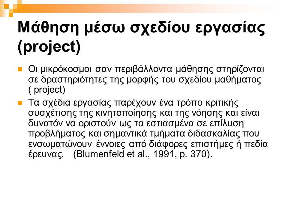 Μάθηση μέσω σχεδίου εργασίας (project)  Οι μικρόκοσμοι σαν περιβάλλοντα μάθησης στηρίζονται σε δραστηριότητες της μορφής του σχεδίου μαθήματος ( project)  Τα σχέδια εργασίας παρέχουν ένα τρόπο κριτικής συσχέτισης της κινητοποίησης και της νόησης και είναι δυνατόν να οριστούν ως τα εστιασμένα σε επίλυση προβλήματος και σημαντικά τμήματα διδασκαλίας που ενσωματώνουν έννοιες από διάφορες επιστήμες ή πεδία έρευνας.